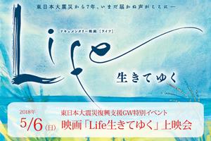 東日本大震災復興支援GW特別イベント 映画「Life生きてゆく」上映会